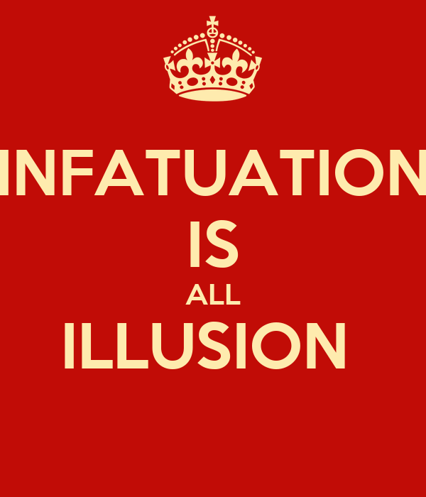 INFATUATION IS ALL ILLUSION