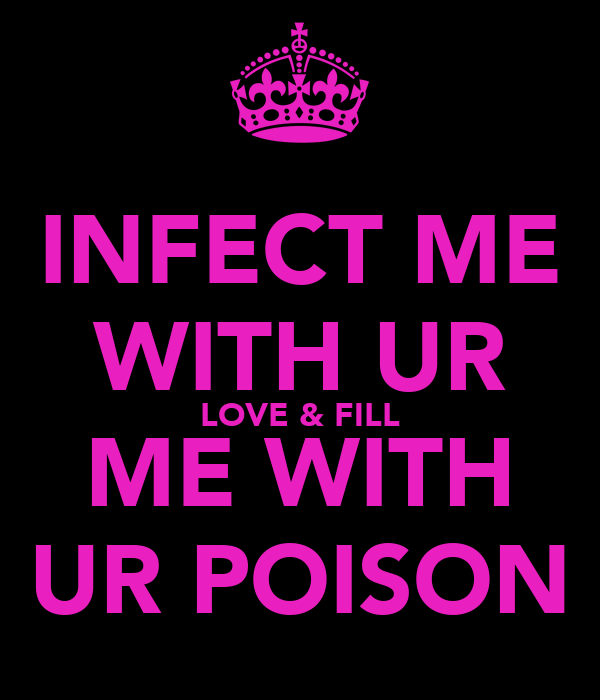 INFECT ME WITH UR LOVE & FILL ME WITH UR POISON