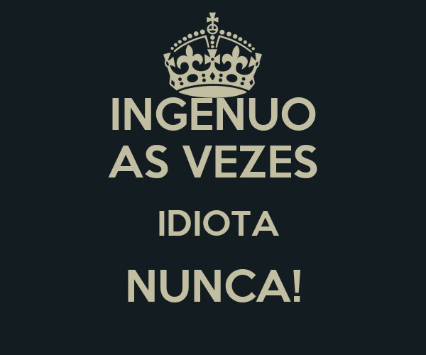 INGÊNUO AS VEZES  IDIOTA NUNCA!