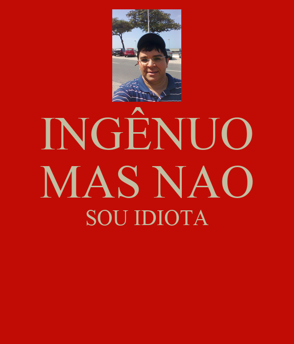 INGÊNUO MAS NAO SOU IDIOTA