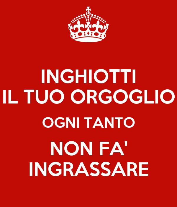 INGHIOTTI IL TUO ORGOGLIO OGNI TANTO NON FA' INGRASSARE