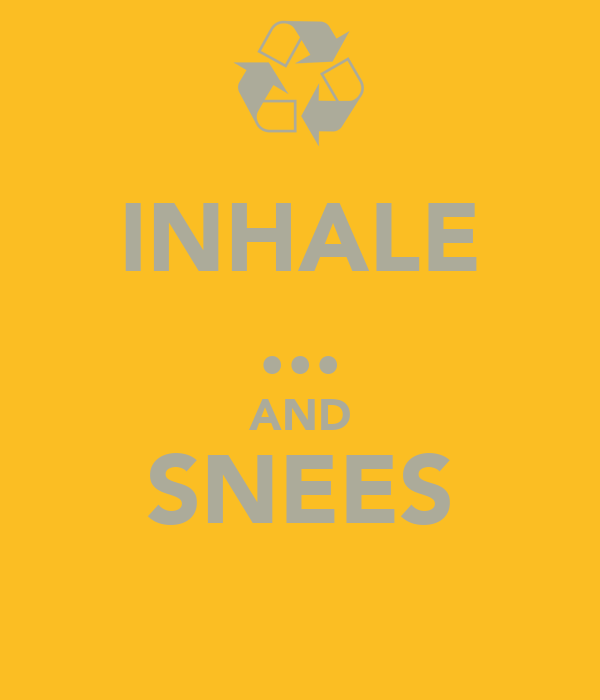 INHALE ... AND SNEES