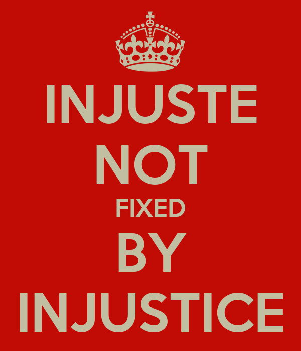 INJUSTE NOT FIXED BY INJUSTICE