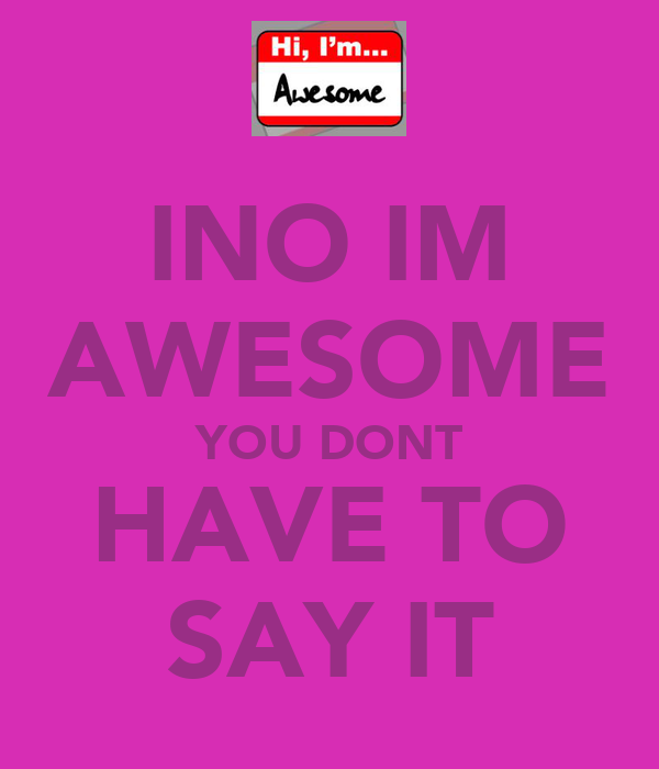 INO IM AWESOME YOU DONT HAVE TO SAY IT