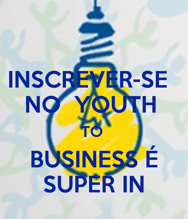 INSCREVER-SE   NO  YOUTH  TO  BUSINESS É SUPER IN