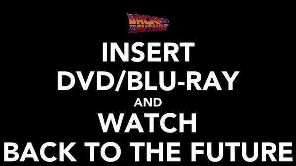 INSERT DVD/BLU-RAY AND WATCH BACK TO THE FUTURE