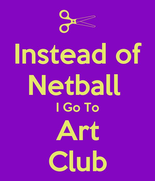 Instead of Netball  I Go To Art Club