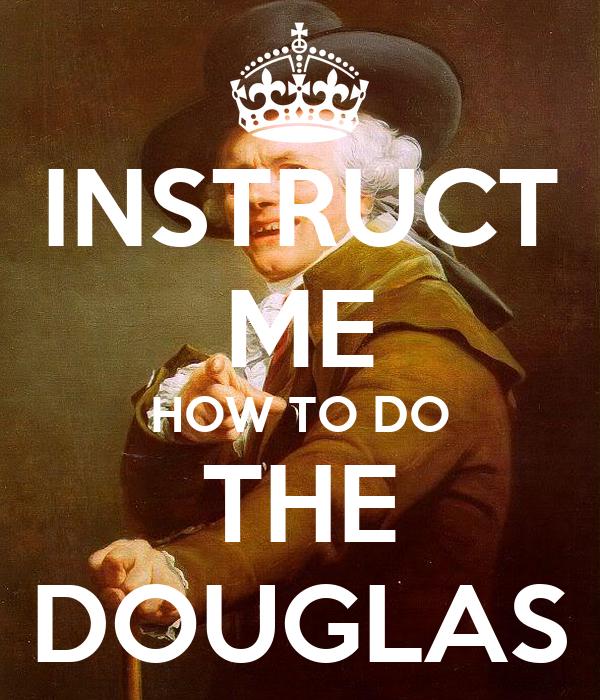 INSTRUCT ME HOW TO DO THE DOUGLAS