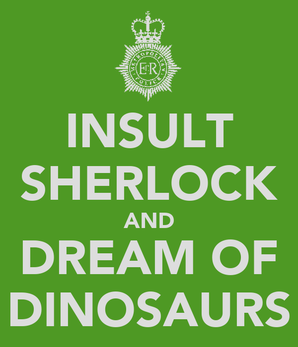 INSULT SHERLOCK AND DREAM OF DINOSAURS
