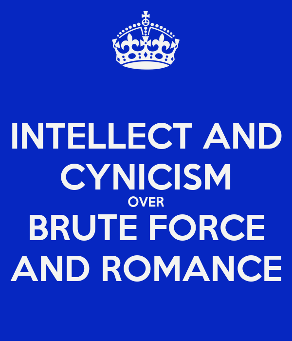 INTELLECT AND CYNICISM OVER BRUTE FORCE AND ROMANCE