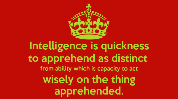Intelligence is quickness to apprehend as distinct  from ability which is capacity to act wisely on the thing apprehended.