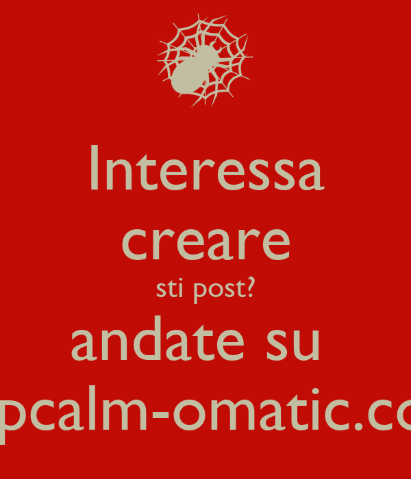 Interessa creare sti post? andate su  keepcalm-omatic.co.uk