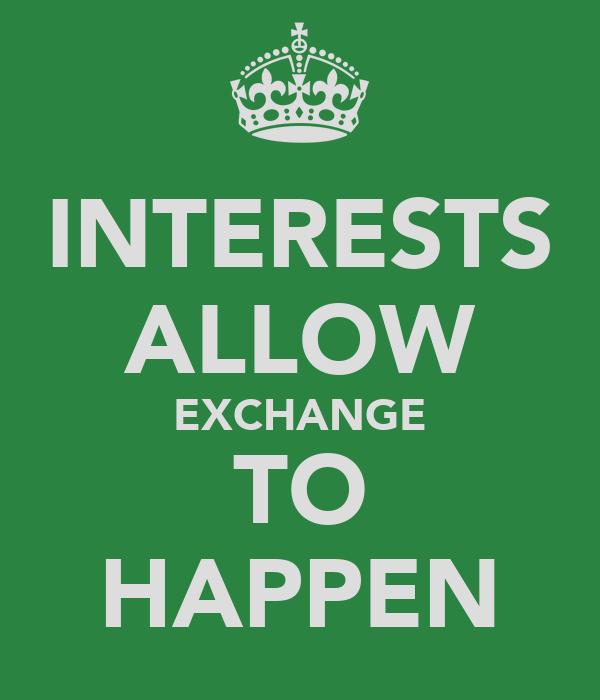 INTERESTS ALLOW EXCHANGE TO HAPPEN