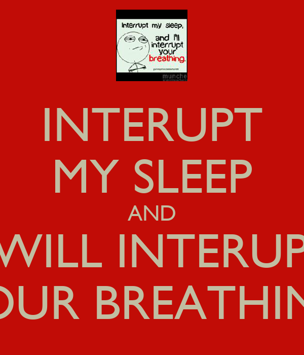 INTERUPT MY SLEEP AND I WILL INTERUPT YOUR BREATHING