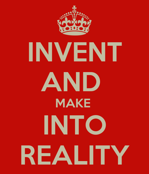 INVENT AND  MAKE  INTO REALITY