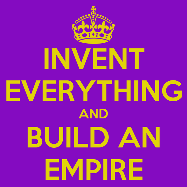 INVENT EVERYTHING AND BUILD AN EMPIRE