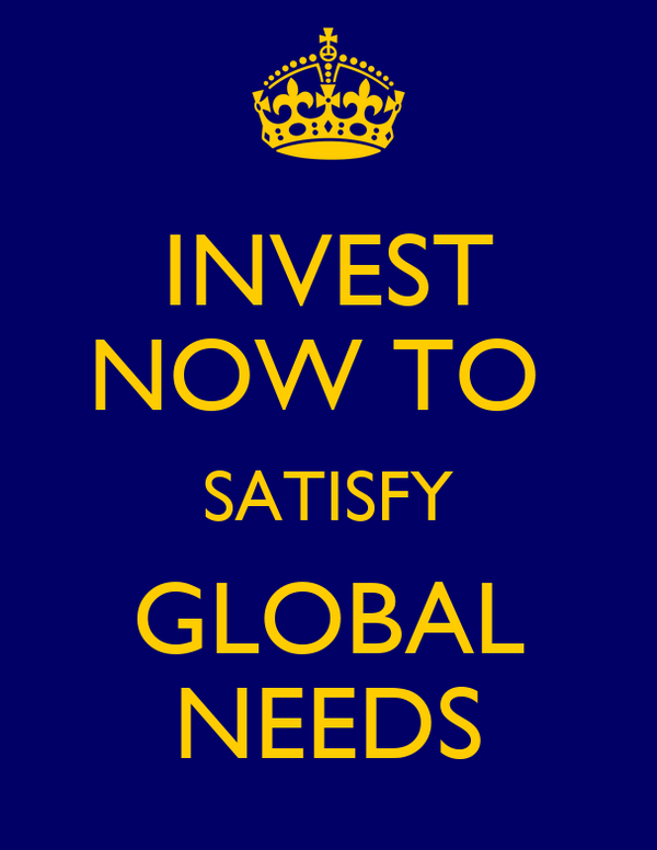 INVEST NOW TO  SATISFY GLOBAL NEEDS