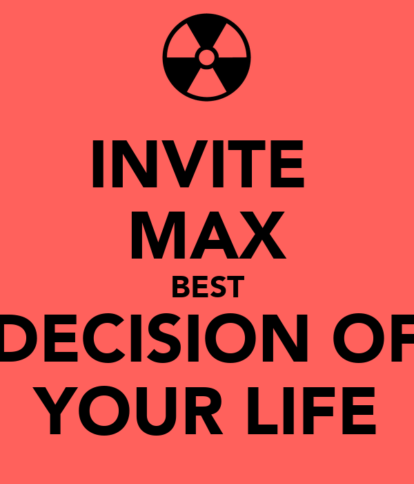 INVITE  MAX BEST DECISION OF YOUR LIFE