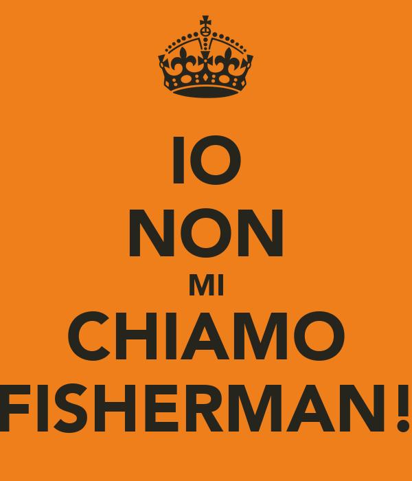 IO NON MI CHIAMO FISHERMAN!