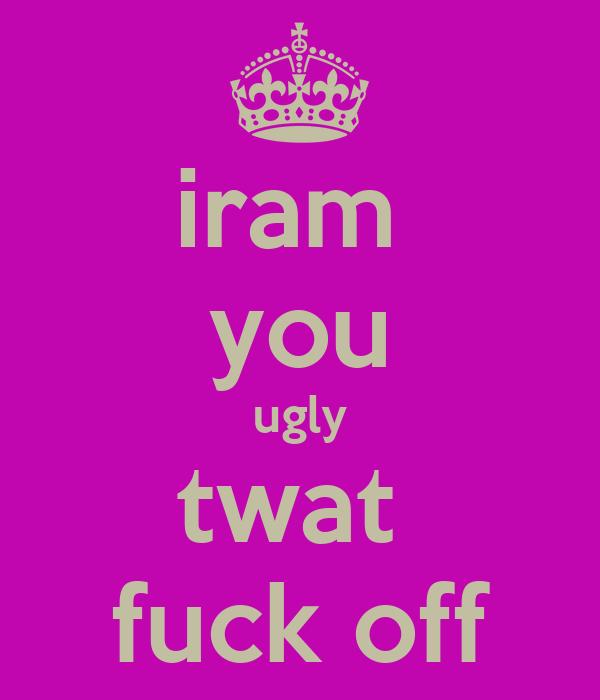 iram  you ugly twat  fuck off