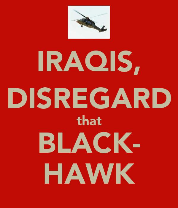 IRAQIS, DISREGARD that BLACK- HAWK