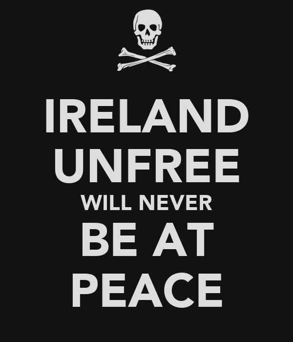 IRELAND UNFREE WILL NEVER BE AT PEACE