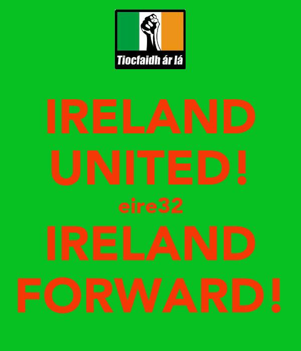 IRELAND UNITED! eire32 IRELAND FORWARD!