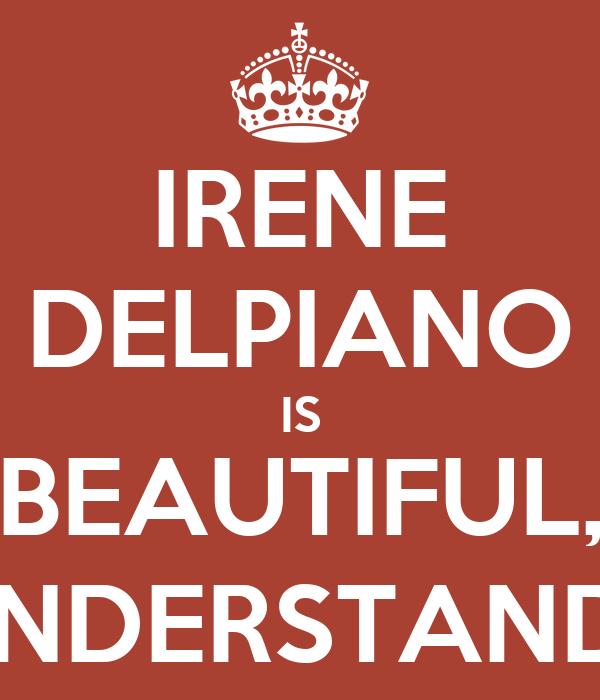 IRENE DELPIANO IS BEAUTIFUL, UNDERSTAND?