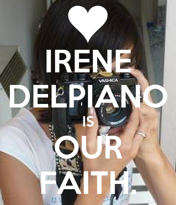 IRENE DELPIANO IS OUR FAITH.