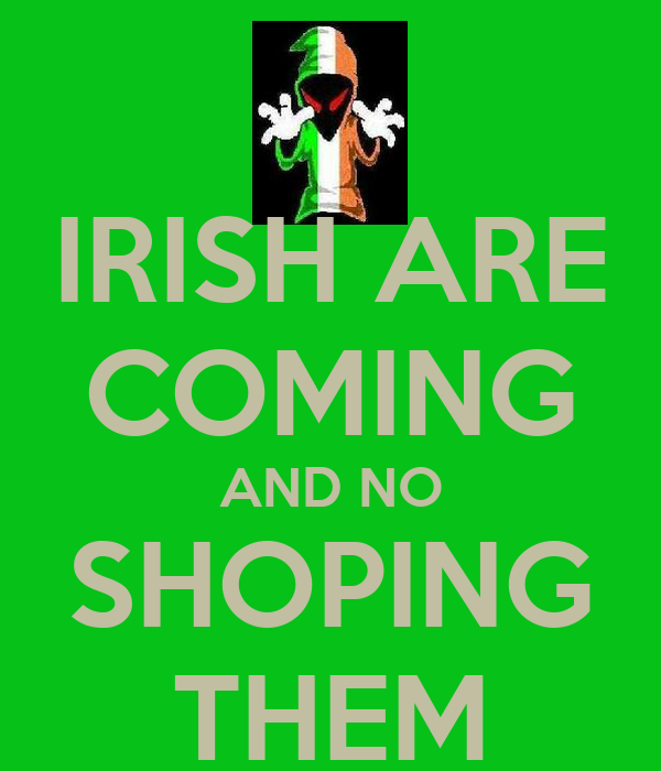 IRISH ARE COMING AND NO SHOPING THEM
