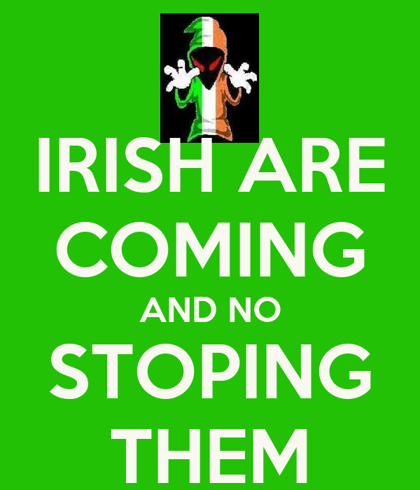 IRISH ARE COMING AND NO STOPING THEM