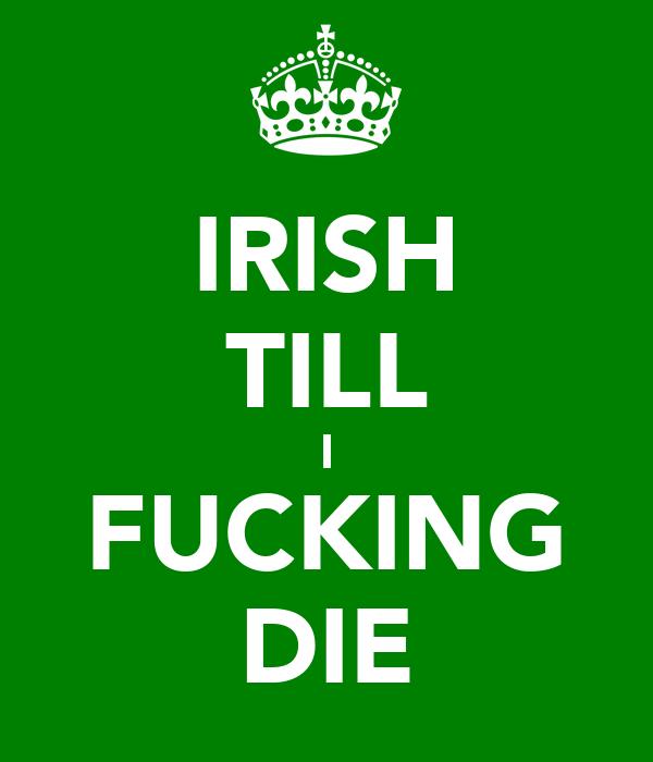 IRISH TILL I FUCKING DIE
