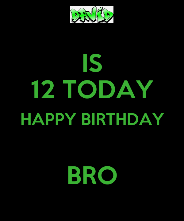 IS 12 TODAY HAPPY BIRTHDAY  BRO