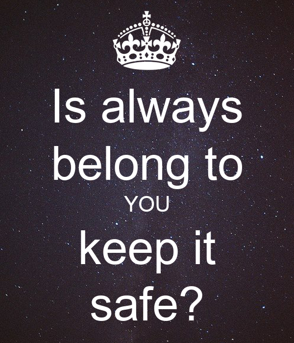 Is always belong to YOU  keep it  safe?