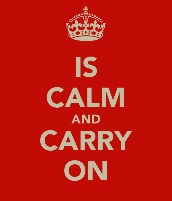 IS CALM AND CARRY ON
