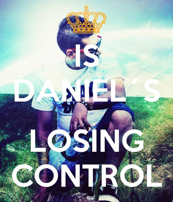 IS DANIEL´S  LOSING CONTROL