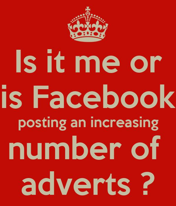 Is it me or is Facebook posting an increasing number of  adverts ?