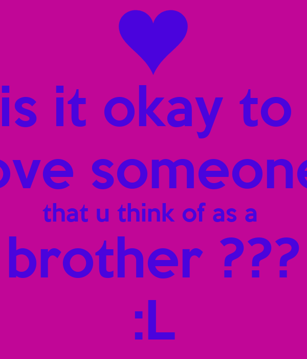 is it okay to  love someone  that u think of as a  brother ??? :L