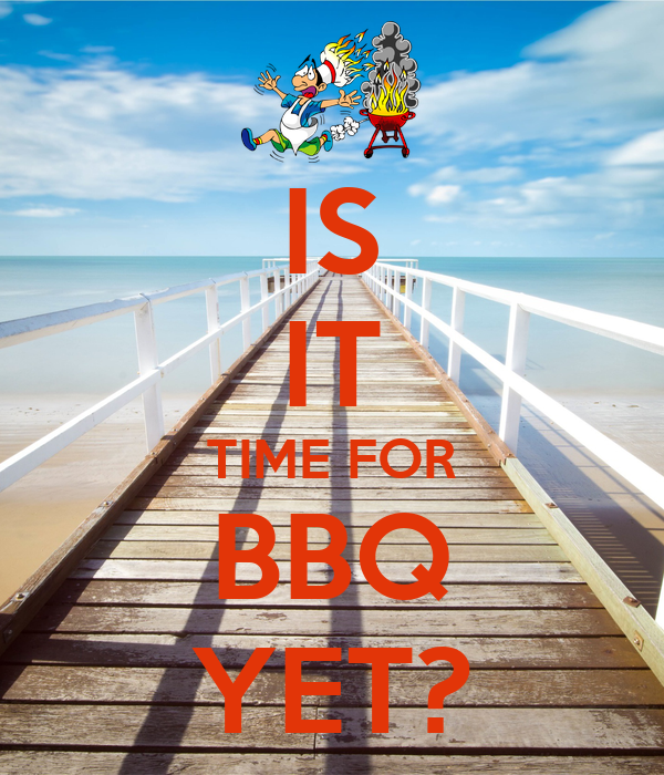 IS IT TIME FOR BBQ YET?