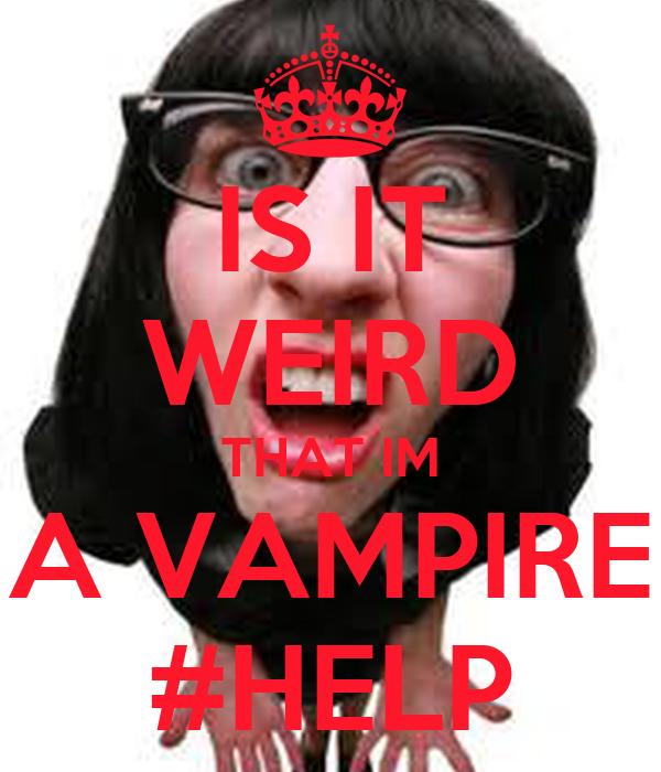 IS IT WEIRD THAT IM A VAMPIRE #HELP