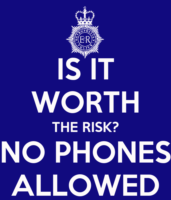 IS IT WORTH THE RISK? NO PHONES ALLOWED