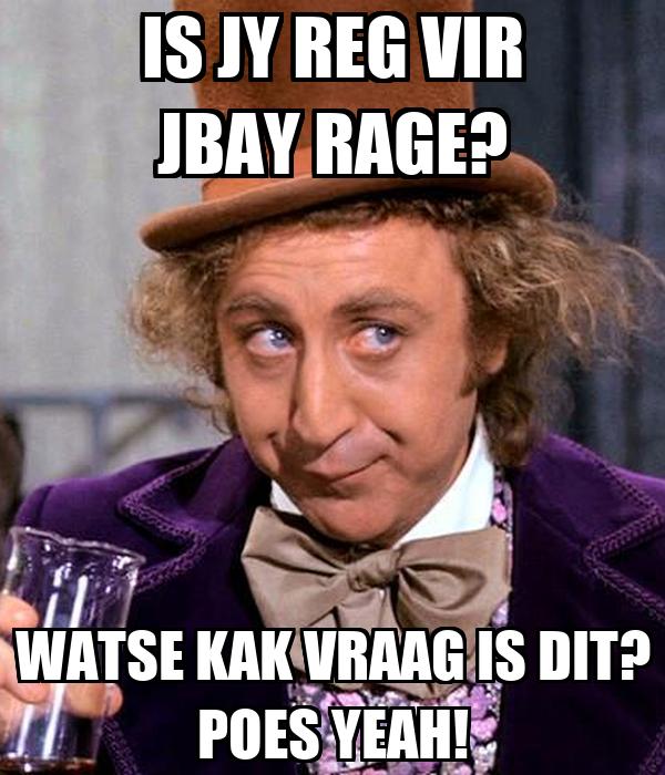 IS JY REG VIR JBAY RAGE? WATSE KAK VRAAG IS DIT? POES YEAH!