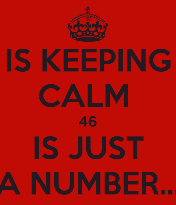 IS KEEPING CALM  46 IS JUST A NUMBER...