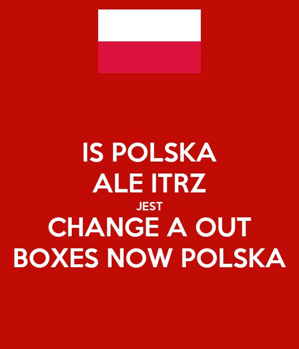 IS POLSKA ALE ITRZ JEST CHANGE A OUT BOXES NOW POLSKA