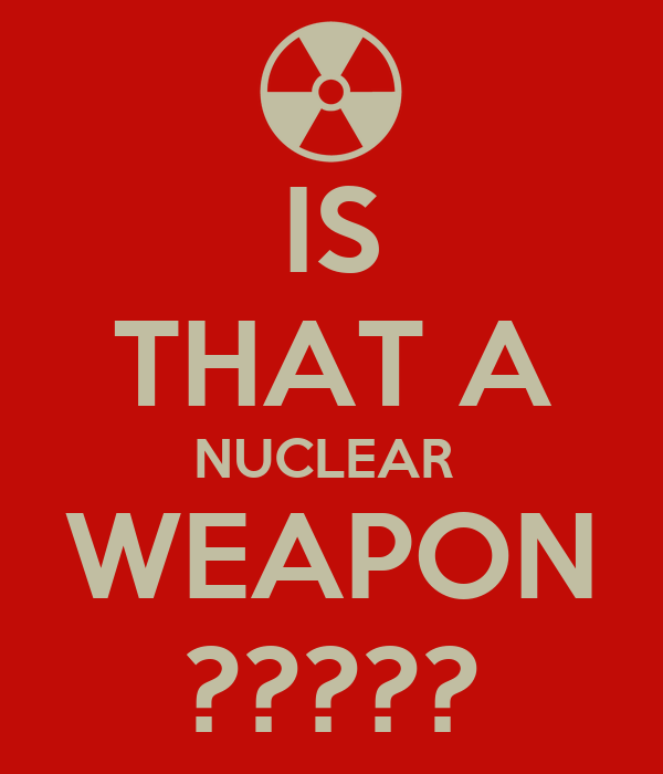 IS THAT A NUCLEAR  WEAPON ?????
