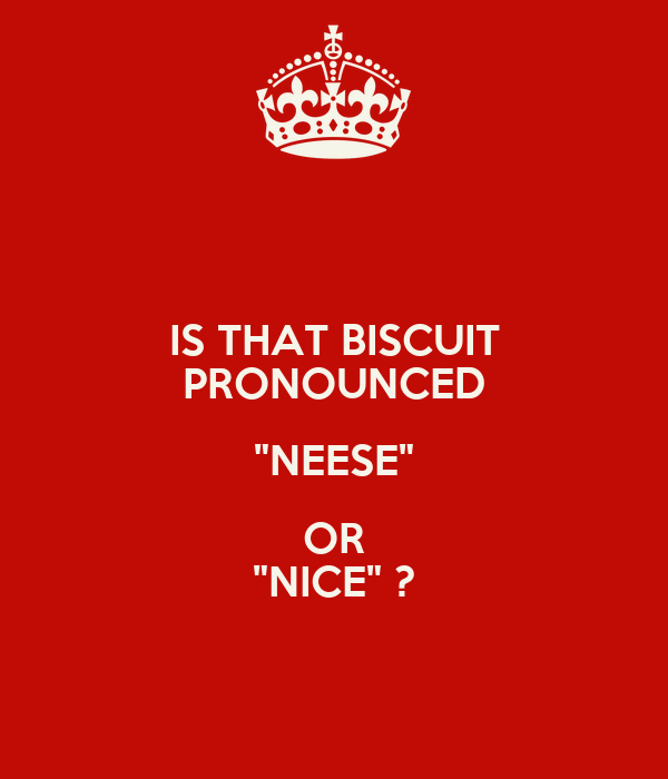"""IS THAT BISCUIT PRONOUNCED """"NEESE"""" OR """"NICE"""" ?"""