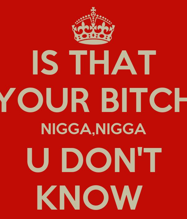 IS THAT YOUR BITCH NIGGA,NIGGA U DON'T KNOW