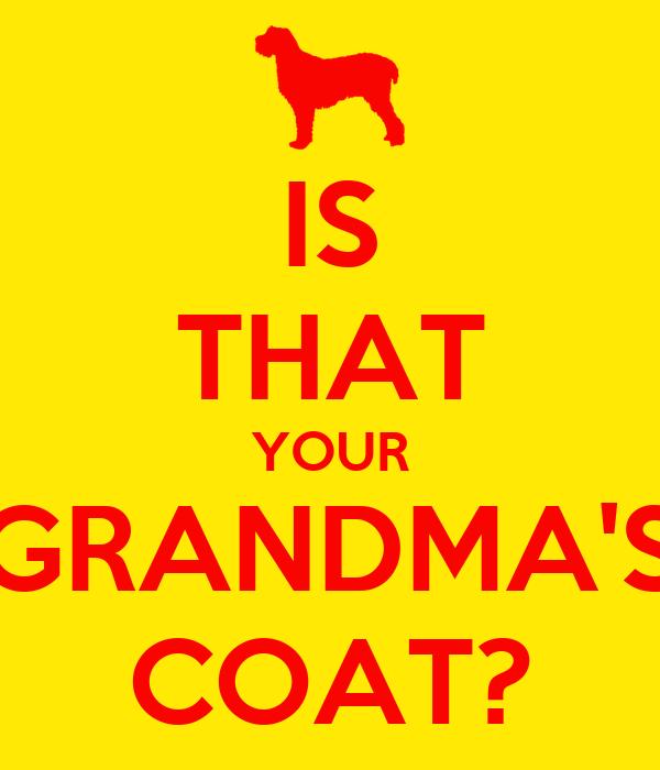IS THAT YOUR GRANDMA'S COAT?