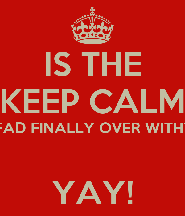 """IS THE """"KEEP CALM"""" FAD FINALLY OVER WITH?  YAY!"""