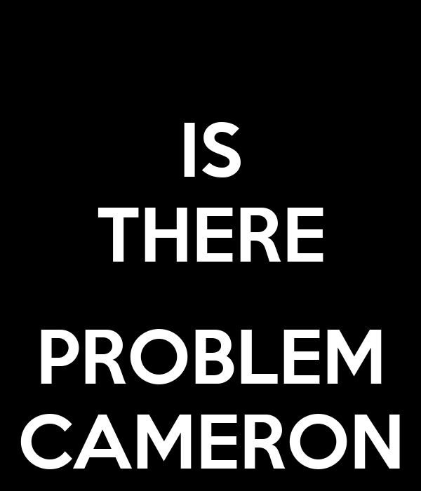 IS THERE  PROBLEM CAMERON